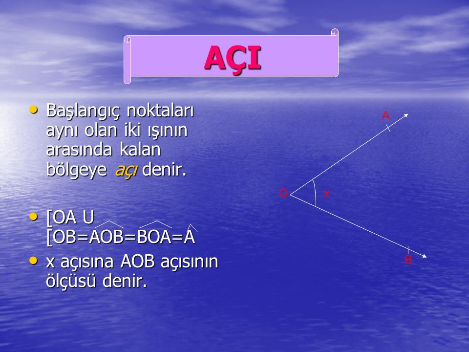 AÇI Başlangıç noktaları aynı olan iki ışının arasında kalan bölgeye açı denir. [OA U [OB=AOB=BOA=A.